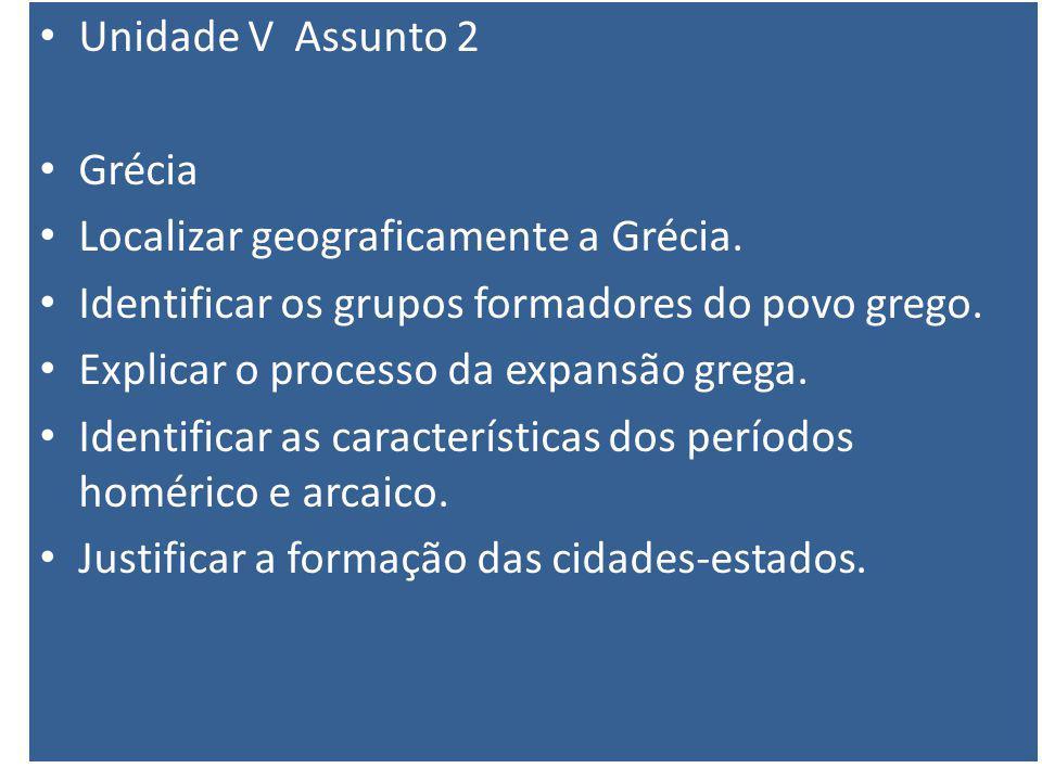 Unidade V Assunto 2 Grécia Localizar geograficamente a Grécia. Identificar os grupos formadores do povo grego. Explicar o processo da expansão grega.