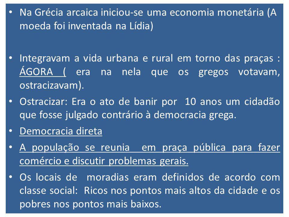 Na Grécia arcaica iniciou-se uma economia monetária (A moeda foi inventada na Lídia) Integravam a vida urbana e rural em torno das praças : ÁGORA ( er