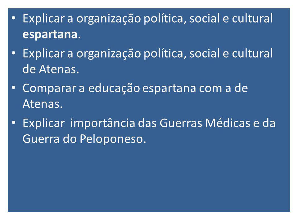 Explicar a organização política, social e cultural espartana. Explicar a organização política, social e cultural de Atenas. Comparar a educação espart