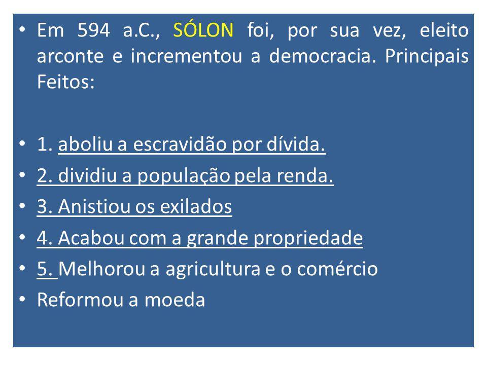 Em 594 a.C., SÓLON foi, por sua vez, eleito arconte e incrementou a democracia. Principais Feitos: 1. aboliu a escravidão por dívida. 2. dividiu a pop