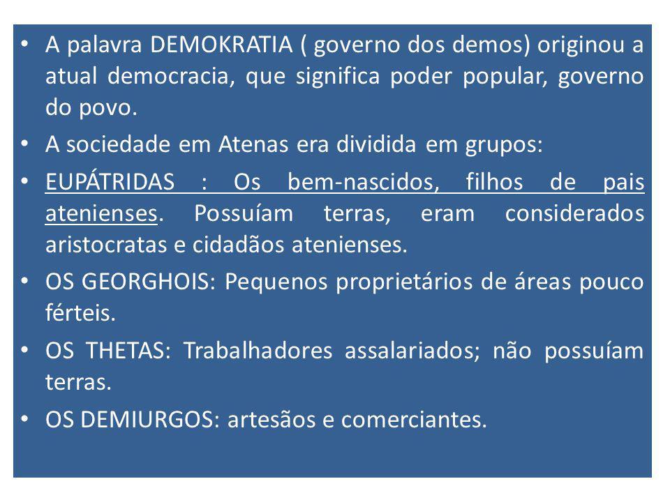 A palavra DEMOKRATIA ( governo dos demos) originou a atual democracia, que significa poder popular, governo do povo. A sociedade em Atenas era dividid