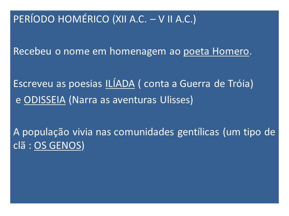 PERÍODO HOMÉRICO (XII A.C. – V II A.C.) Recebeu o nome em homenagem ao poeta Homero. Escreveu as poesias ILÍADA ( conta a Guerra de Tróia) e ODISSEIA