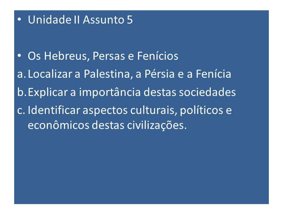 Unidade II Assunto 5 Os Hebreus, Persas e Fenícios a.Localizar a Palestina, a Pérsia e a Fenícia b.Explicar a importância destas sociedades c.Identificar aspectos culturais, políticos e econômicos destas civilizações.