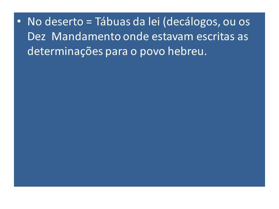No deserto = Tábuas da lei (decálogos, ou os Dez Mandamento onde estavam escritas as determinações para o povo hebreu.