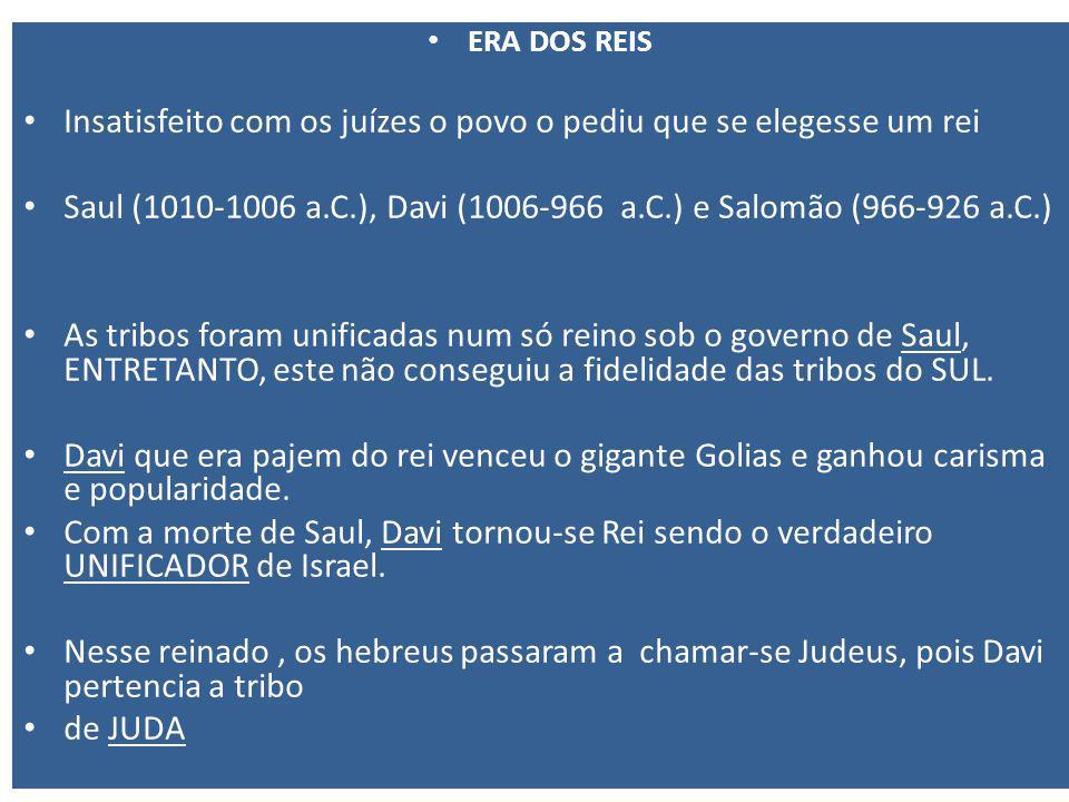ERA DOS REIS Insatisfeito com os juízes o povo o pediu que se elegesse um rei Saul (1010-1006 a.C.), Davi (1006-966 a.C.) e Salomão (966-926 a.C.) As tribos foram unificadas num só reino sob o governo de Saul, ENTRETANTO, este não conseguiu a fidelidade das tribos do SUL.