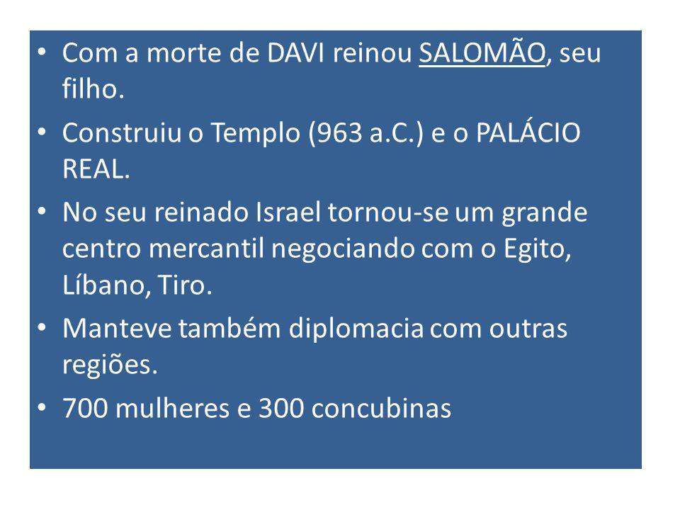 Com a morte de DAVI reinou SALOMÃO, seu filho.Construiu o Templo (963 a.C.) e o PALÁCIO REAL.