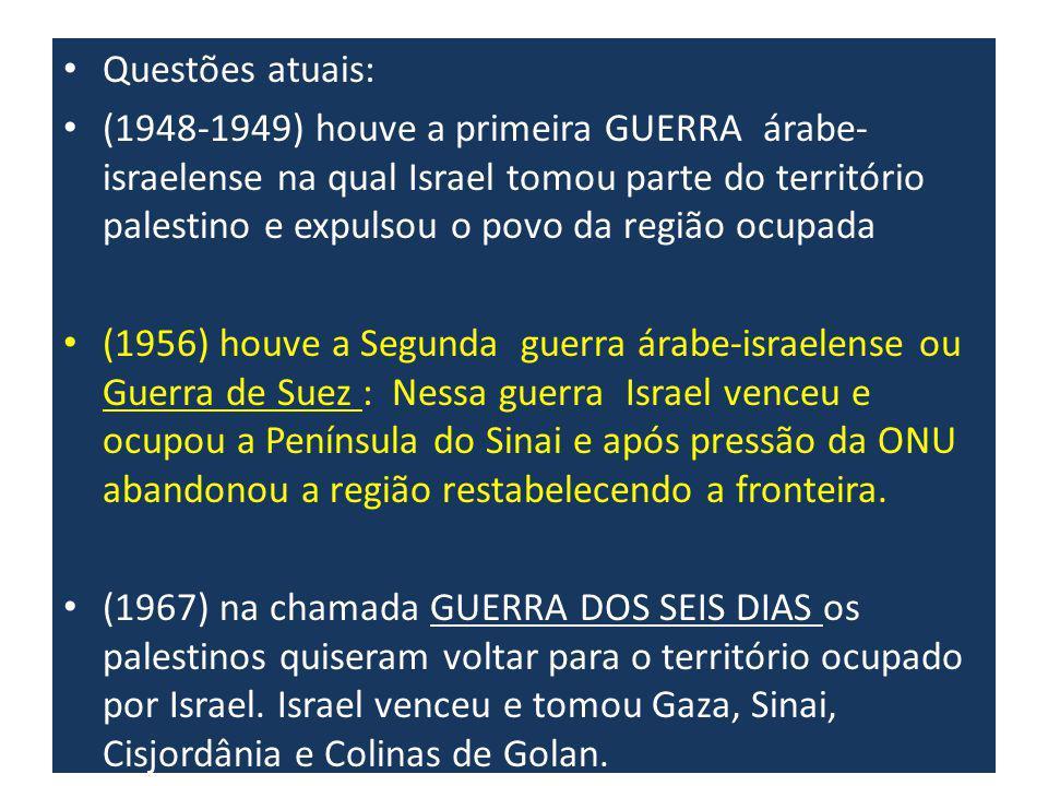Questões atuais: (1948-1949) houve a primeira GUERRA árabe- israelense na qual Israel tomou parte do território palestino e expulsou o povo da região ocupada (1956) houve a Segunda guerra árabe-israelense ou Guerra de Suez : Nessa guerra Israel venceu e ocupou a Península do Sinai e após pressão da ONU abandonou a região restabelecendo a fronteira.
