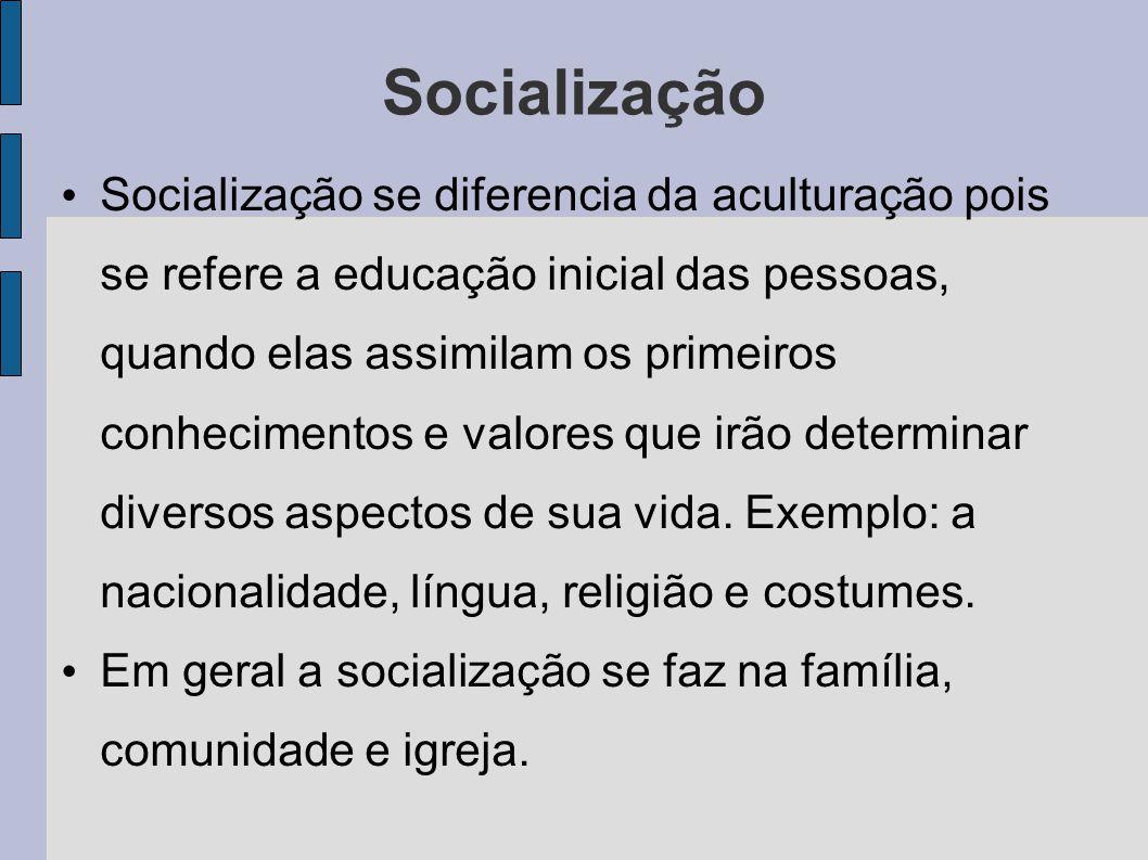 Socialização Socialização se diferencia da aculturação pois se refere a educação inicial das pessoas, quando elas assimilam os primeiros conhecimentos