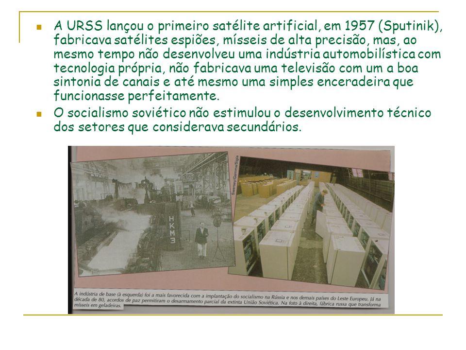 A URSS lançou o primeiro satélite artificial, em 1957 (Sputinik), fabricava satélites espiões, mísseis de alta precisão, mas, ao mesmo tempo não desenvolveu uma indústria automobilística com tecnologia própria, não fabricava uma televisão com um a boa sintonia de canais e até mesmo uma simples enceradeira que funcionasse perfeitamente.