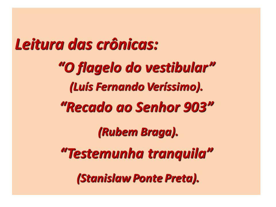 Leitura das crônicas: O flagelo do vestibular (Luís Fernando Veríssimo). Recado ao Senhor 903 (Rubem Braga). (Rubem Braga). Testemunha tranquila (Stan