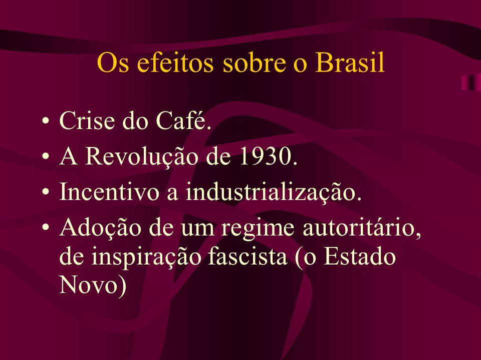 Os efeitos sobre o Brasil Crise do Café. A Revolução de 1930. Incentivo a industrialização. Adoção de um regime autoritário, de inspiração fascista (o