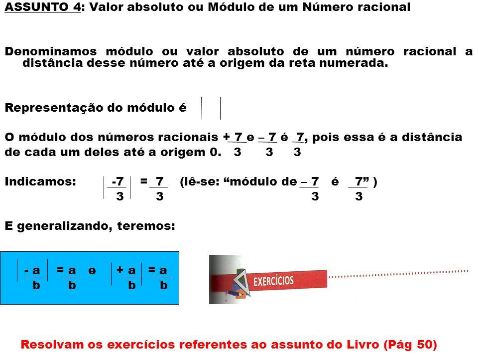 ASSUNTO 4: Valor absoluto ou Módulo de um Número racional Denominamos módulo ou valor absoluto de um número racional a distância desse número até a origem da reta numerada.