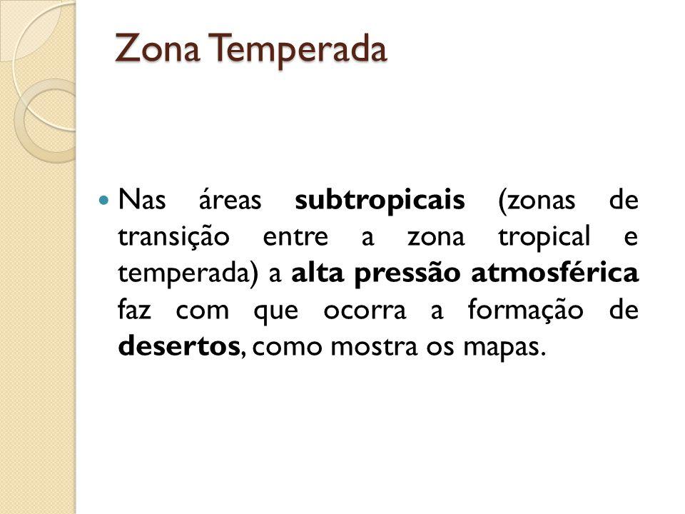 Zona Temperada Nas áreas subtropicais (zonas de transição entre a zona tropical e temperada) a alta pressão atmosférica faz com que ocorra a formação de desertos, como mostra os mapas.