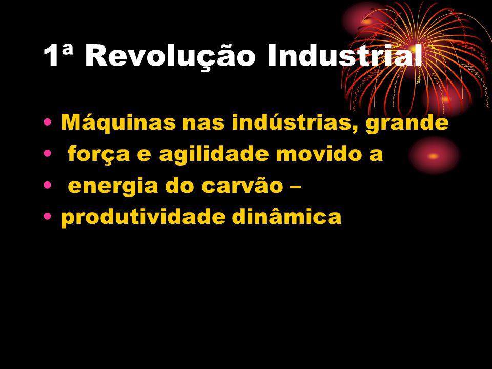 1ª Revolução Industrial Máquinas nas indústrias, grande força e agilidade movido a energia do carvão – produtividade dinâmica