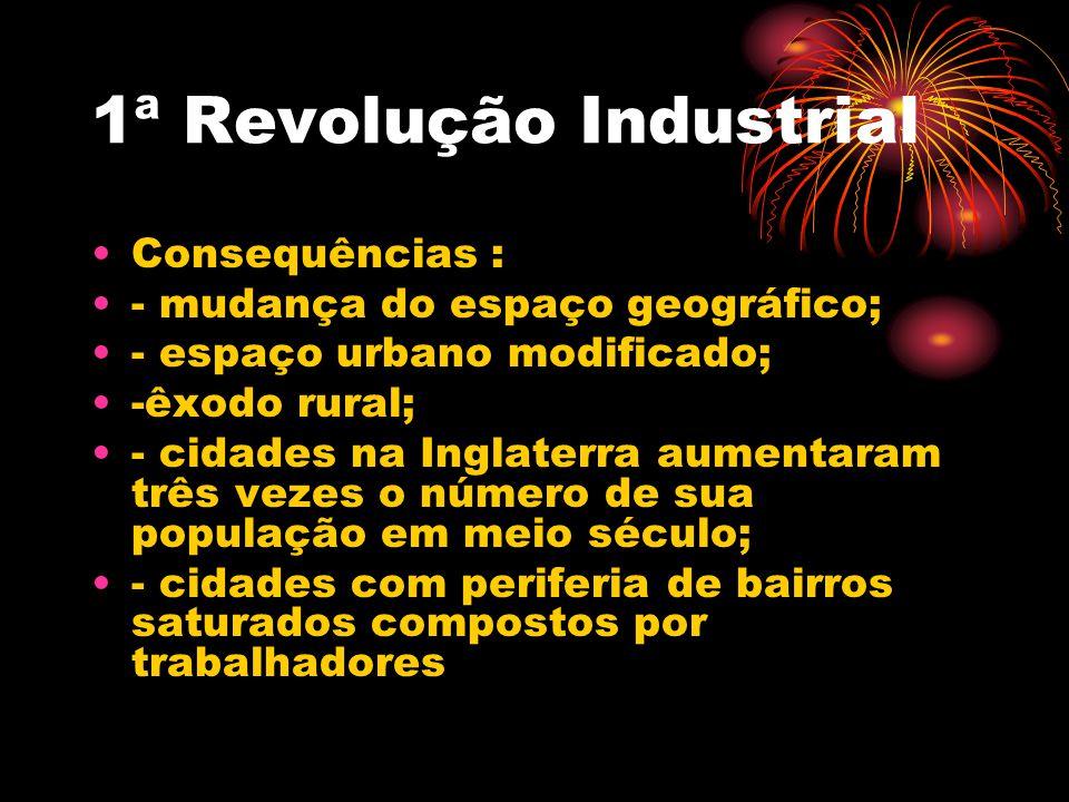 1ª Revolução Industrial Consequências : - mudança do espaço geográfico; - espaço urbano modificado; -êxodo rural; - cidades na Inglaterra aumentaram t