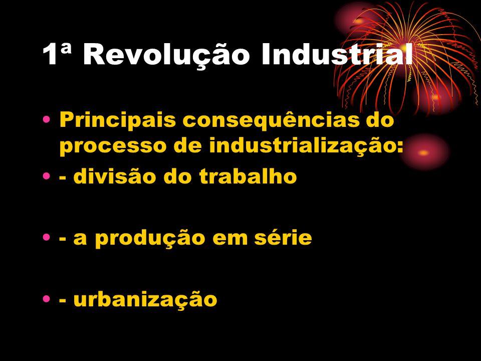 1ª Revolução Industrial Principais consequências do processo de industrialização: - divisão do trabalho - a produção em série - urbanização