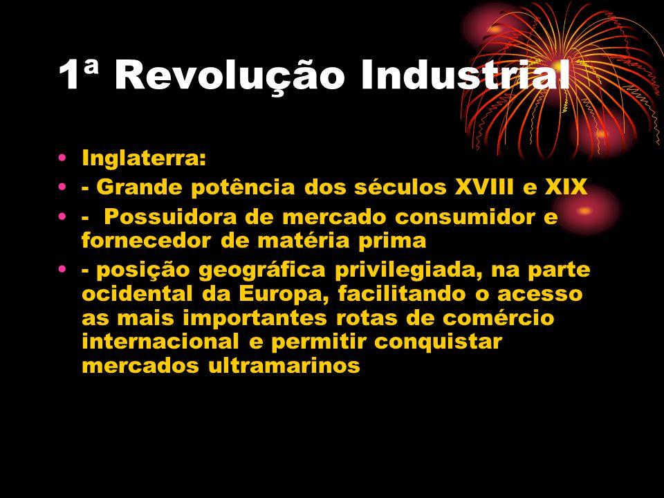 1ª Revolução Industrial Inglaterra: - Grande potência dos séculos XVIII e XIX - Possuidora de mercado consumidor e fornecedor de matéria prima - posiç