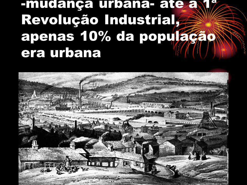 -mudança urbana- até a 1ª Revolução Industrial, apenas 10% da população era urbana