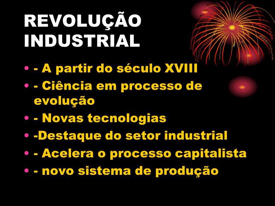 REVOLUÇÃO INDUSTRIAL - A partir do século XVIII - Ciência em processo de evolução - Novas tecnologias -Destaque do setor industrial - Acelera o proces