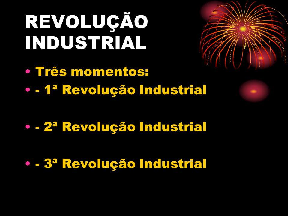REVOLUÇÃO INDUSTRIAL Três momentos: - 1ª Revolução Industrial - 2ª Revolução Industrial - 3ª Revolução Industrial