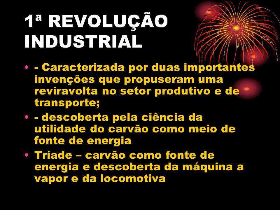 1ª REVOLUÇÃO INDUSTRIAL - Caracterizada por duas importantes invenções que propuseram uma reviravolta no setor produtivo e de transporte; - descoberta