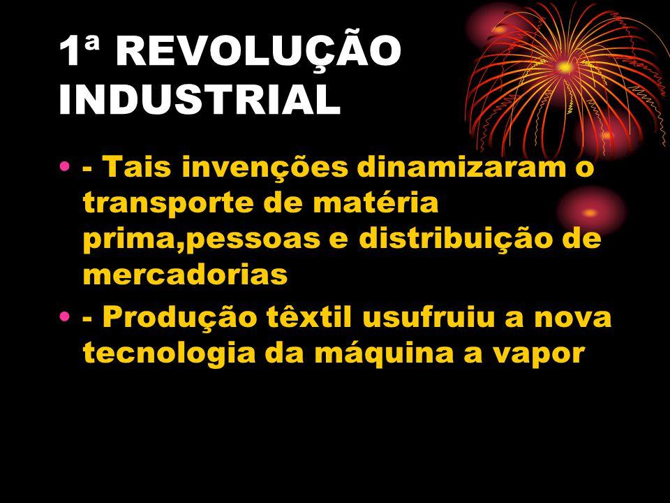 1ª REVOLUÇÃO INDUSTRIAL - Tais invenções dinamizaram o transporte de matéria prima,pessoas e distribuição de mercadorias - Produção têxtil usufruiu a