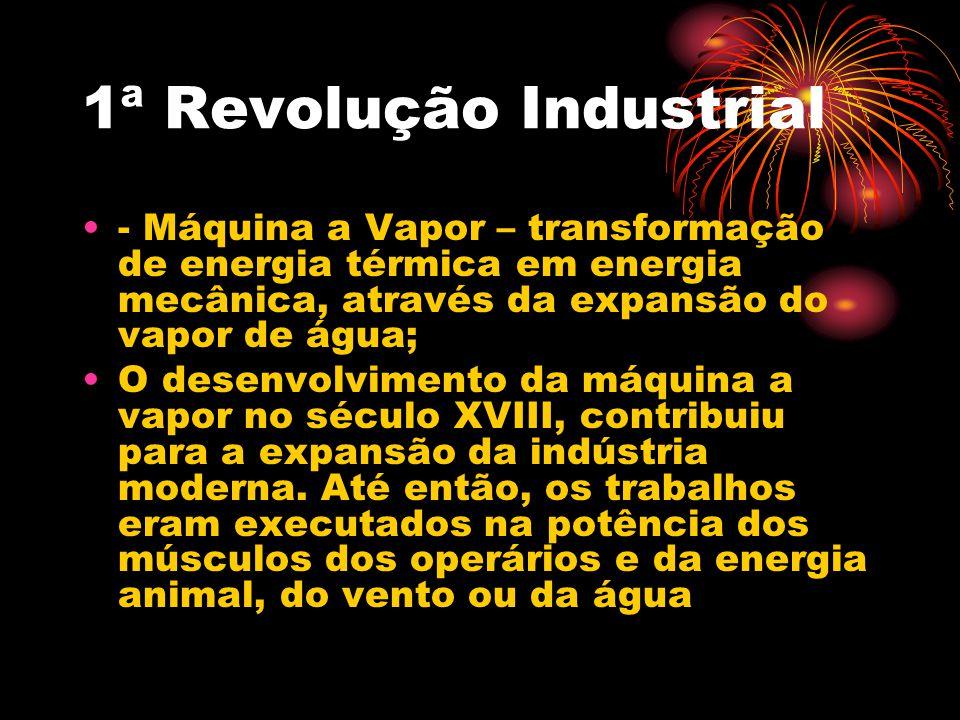 1ª Revolução Industrial - Máquina a Vapor – transformação de energia térmica em energia mecânica, através da expansão do vapor de água; O desenvolvime