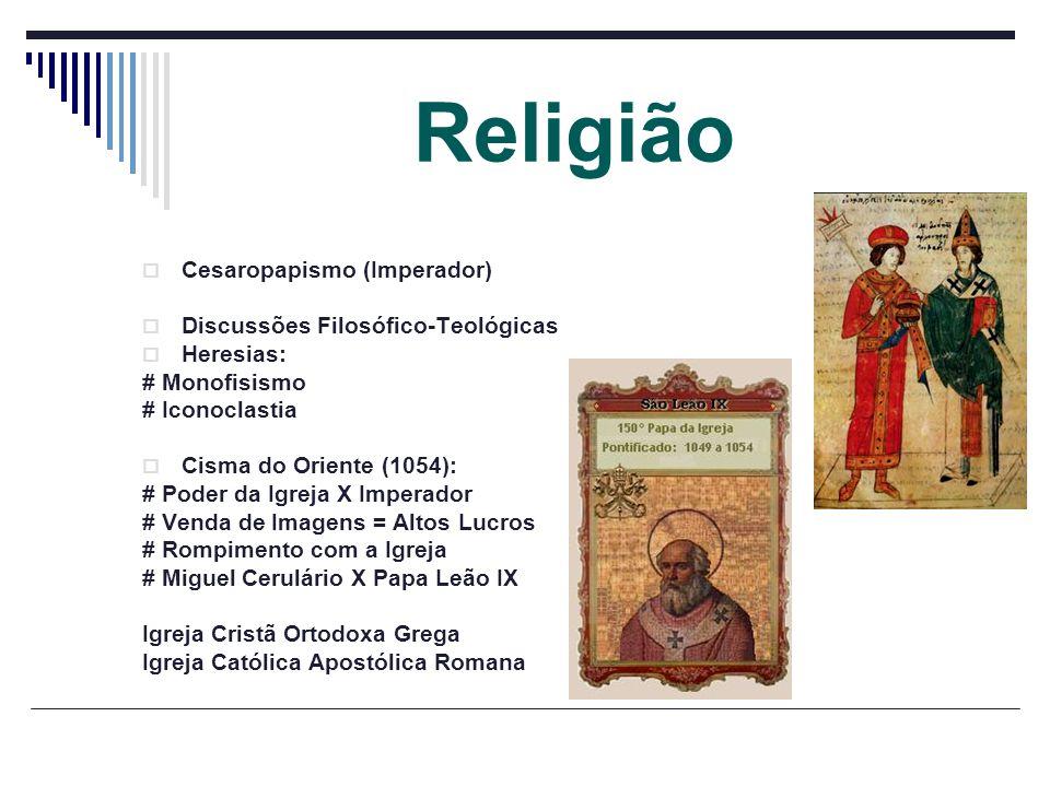 Religião Cesaropapismo (Imperador) Discussões Filosófico-Teológicas Heresias: # Monofisismo # Iconoclastia Cisma do Oriente (1054): # Poder da Igreja
