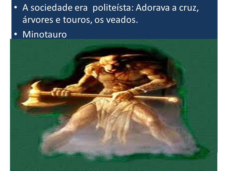 A sociedade era politeísta: Adorava a cruz, árvores e touros, os veados. Minotauro