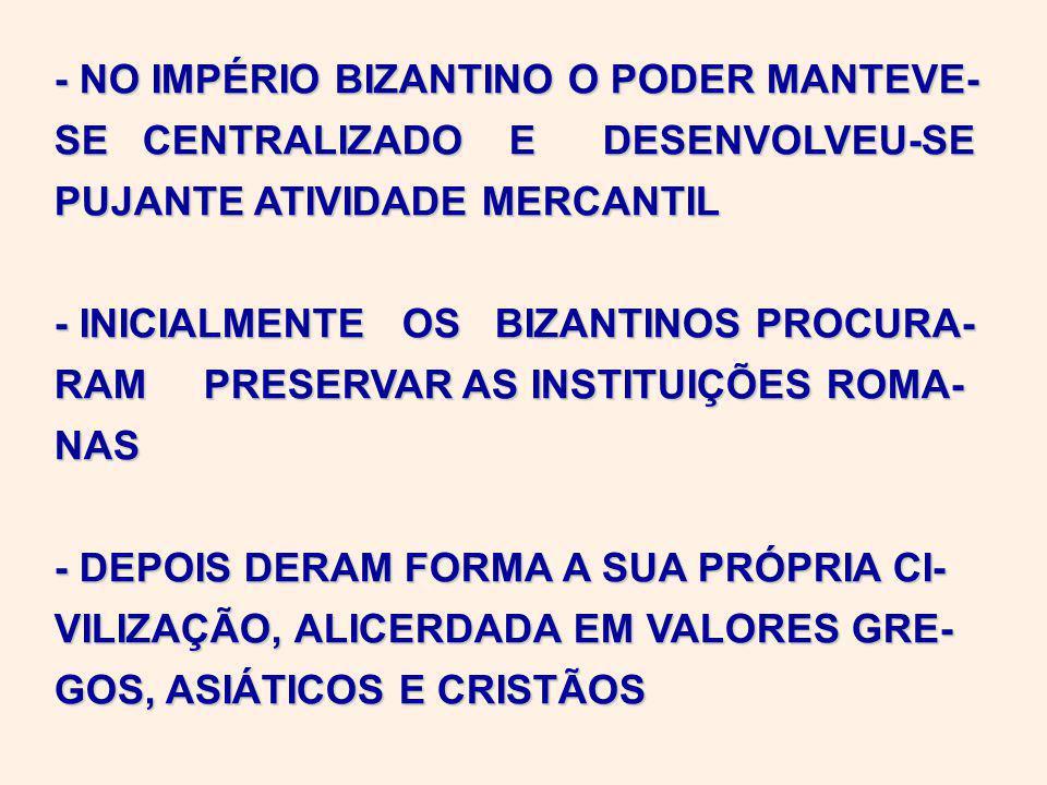 - NO IMPÉRIO BIZANTINO O PODER MANTEVE- SE CENTRALIZADO E DESENVOLVEU-SE PUJANTE ATIVIDADE MERCANTIL - INICIALMENTE OS BIZANTINOS PROCURA- RAM PRESERVAR AS INSTITUIÇÕES ROMA- NAS - DEPOIS DERAM FORMA A SUA PRÓPRIA CI- VILIZAÇÃO, ALICERDADA EM VALORES GRE- GOS, ASIÁTICOS E CRISTÃOS
