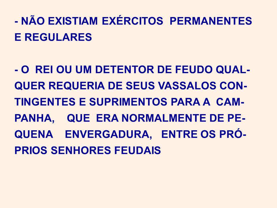 - NÃO EXISTIAM EXÉRCITOS PERMANENTES E REGULARES - O REI OU UM DETENTOR DE FEUDO QUAL- QUER REQUERIA DE SEUS VASSALOS CON- TINGENTES E SUPRIMENTOS PARA A CAM- PANHA, QUE ERA NORMALMENTE DE PE- QUENA ENVERGADURA, ENTRE OS PRÓ- PRIOS SENHORES FEUDAIS