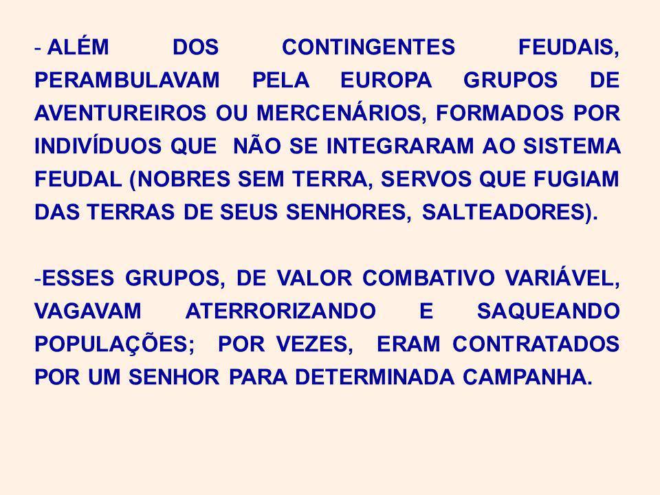 - ALÉM DOS CONTINGENTES FEUDAIS, PERAMBULAVAM PELA EUROPA GRUPOS DE AVENTUREIROS OU MERCENÁRIOS, FORMADOS POR INDIVÍDUOS QUE NÃO SE INTEGRARAM AO SISTEMA FEUDAL (NOBRES SEM TERRA, SERVOS QUE FUGIAM DAS TERRAS DE SEUS SENHORES, SALTEADORES).