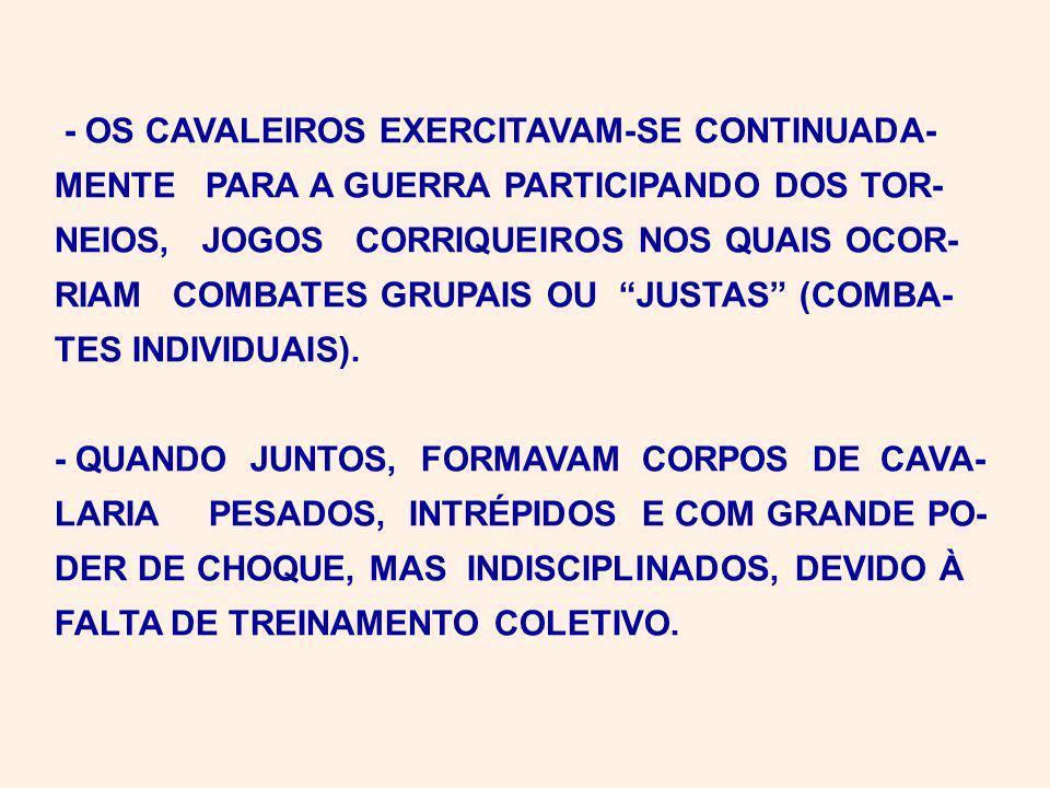 - OS CAVALEIROS EXERCITAVAM-SE CONTINUADA- MENTE PARA A GUERRA PARTICIPANDO DOS TOR- NEIOS, JOGOS CORRIQUEIROS NOS QUAIS OCOR- RIAM COMBATES GRUPAIS OU JUSTAS (COMBA- TES INDIVIDUAIS).