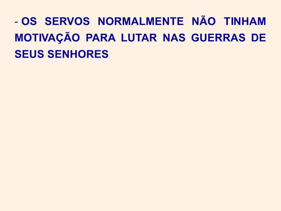 - OS SERVOS NORMALMENTE NÃO TINHAM MOTIVAÇÃO PARA LUTAR NAS GUERRAS DE SEUS SENHORES