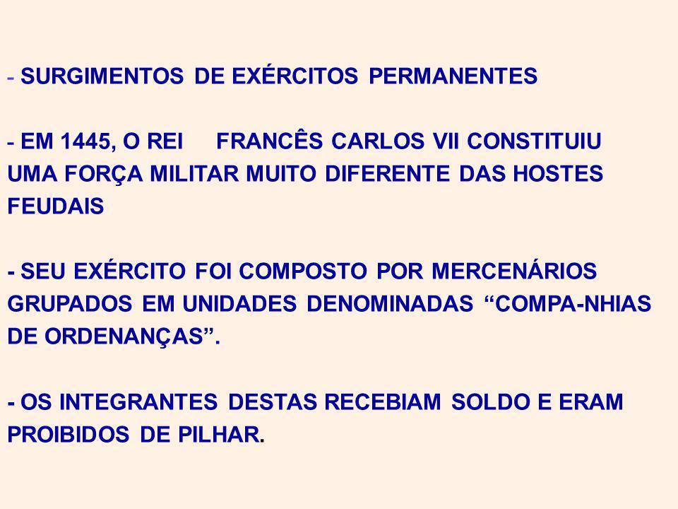 - SURGIMENTOS DE EXÉRCITOS PERMANENTES - EM 1445, O REI FRANCÊS CARLOS VII CONSTITUIU UMA FORÇA MILITAR MUITO DIFERENTE DAS HOSTES FEUDAIS - SEU EXÉRCITO FOI COMPOSTO POR MERCENÁRIOS GRUPADOS EM UNIDADES DENOMINADAS COMPA-NHIAS DE ORDENANÇAS.