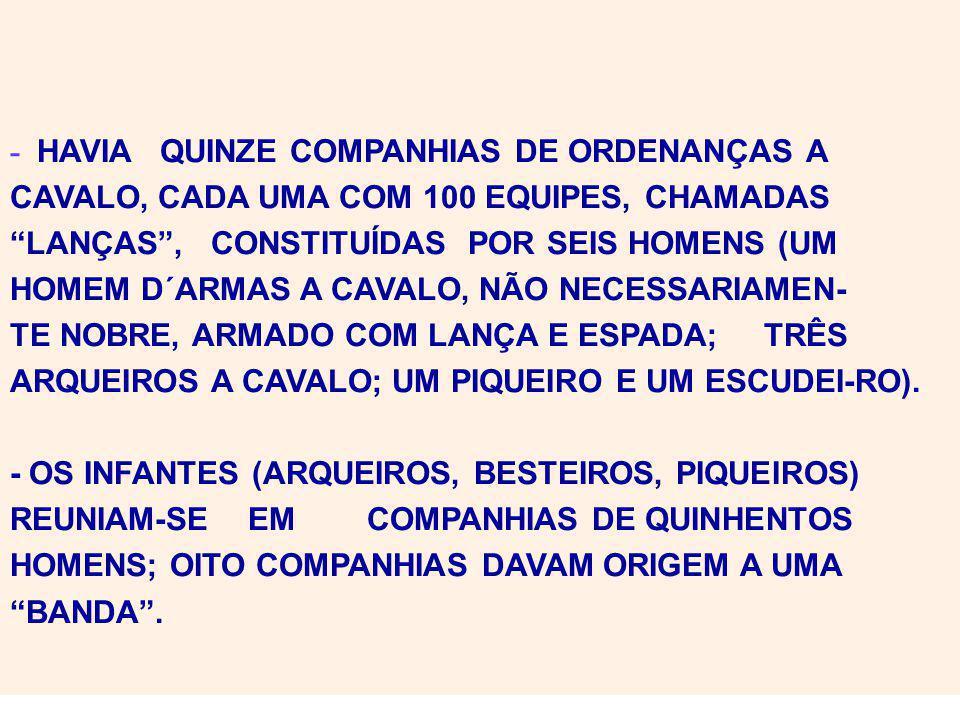 - HAVIA QUINZE COMPANHIAS DE ORDENANÇAS A CAVALO, CADA UMA COM 100 EQUIPES, CHAMADAS LANÇAS, CONSTITUÍDAS POR SEIS HOMENS (UM HOMEM D´ARMAS A CAVALO, NÃO NECESSARIAMEN- TE NOBRE, ARMADO COM LANÇA E ESPADA; TRÊS ARQUEIROS A CAVALO; UM PIQUEIRO E UM ESCUDEI-RO).