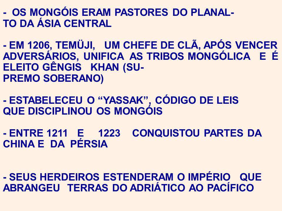 - OS MONGÓIS ERAM PASTORES DO PLANAL- TO DA ÁSIA CENTRAL - EM 1206, TEMÜJI, UM CHEFE DE CLÃ, APÓS VENCER ADVERSÁRIOS, UNIFICA AS TRIBOS MONGÓLICA E É ELEITO GÊNGIS KHAN (SU- PREMO SOBERANO) - ESTABELECEU O YASSAK, CÓDIGO DE LEIS QUE DISCIPLINOU OS MONGÓIS - ENTRE 1211 E 1223 CONQUISTOU PARTES DA CHINA E DA PÉRSIA - SEUS HERDEIROS ESTENDERAM O IMPÉRIO QUE ABRANGEU TERRAS DO ADRIÁTICO AO PACÍFICO