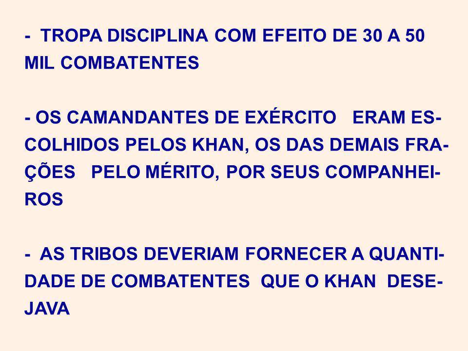 - TROPA DISCIPLINA COM EFEITO DE 30 A 50 MIL COMBATENTES - OS CAMANDANTES DE EXÉRCITO ERAM ES- COLHIDOS PELOS KHAN, OS DAS DEMAIS FRA- ÇÕES PELO MÉRITO, POR SEUS COMPANHEI- ROS - AS TRIBOS DEVERIAM FORNECER A QUANTI- DADE DE COMBATENTES QUE O KHAN DESE- JAVA