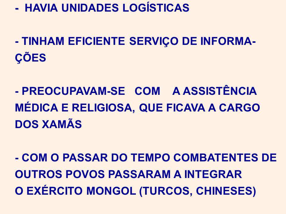 - - HAVIA UNIDADES LOGÍSTICAS - TINHAM EFICIENTE SERVIÇO DE INFORMA- ÇÕES - PREOCUPAVAM-SE COM A ASSISTÊNCIA MÉDICA E RELIGIOSA, QUE FICAVA A CARGO DOS XAMÃS - COM O PASSAR DO TEMPO COMBATENTES DE OUTROS POVOS PASSARAM A INTEGRAR O EXÉRCITO MONGOL (TURCOS, CHINESES)