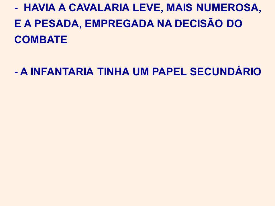 - HAVIA A CAVALARIA LEVE, MAIS NUMEROSA, E A PESADA, EMPREGADA NA DECISÃO DO COMBATE - A INFANTARIA TINHA UM PAPEL SECUNDÁRIO