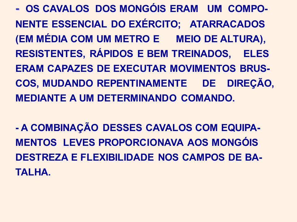 - - OS CAVALOS DOS MONGÓIS ERAM UM COMPO- NENTE ESSENCIAL DO EXÉRCITO; ATARRACADOS (EM MÉDIA COM UM METRO E MEIO DE ALTURA), RESISTENTES, RÁPIDOS E BEM TREINADOS, ELES ERAM CAPAZES DE EXECUTAR MOVIMENTOS BRUS- COS, MUDANDO REPENTINAMENTE DE DIREÇÃO, MEDIANTE A UM DETERMINANDO COMANDO.