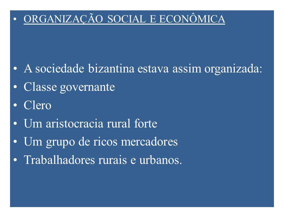 ORGANIZAÇÃO SOCIAL E ECONÔMICA A sociedade bizantina estava assim organizada: Classe governante Clero Um aristocracia rural forte Um grupo de ricos mercadores Trabalhadores rurais e urbanos.