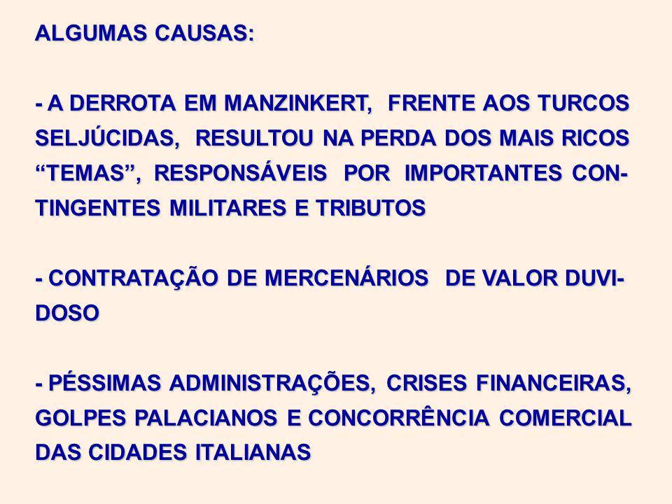ALGUMAS CAUSAS: - A DERROTA EM MANZINKERT, FRENTE AOS TURCOS SELJÚCIDAS, RESULTOU NA PERDA DOS MAIS RICOS TEMAS, RESPONSÁVEIS POR IMPORTANTES CON- TINGENTES MILITARES E TRIBUTOS - CONTRATAÇÃO DE MERCENÁRIOS DE VALOR DUVI- DOSO - PÉSSIMAS ADMINISTRAÇÕES, CRISES FINANCEIRAS, GOLPES PALACIANOS E CONCORRÊNCIA COMERCIAL DAS CIDADES ITALIANAS