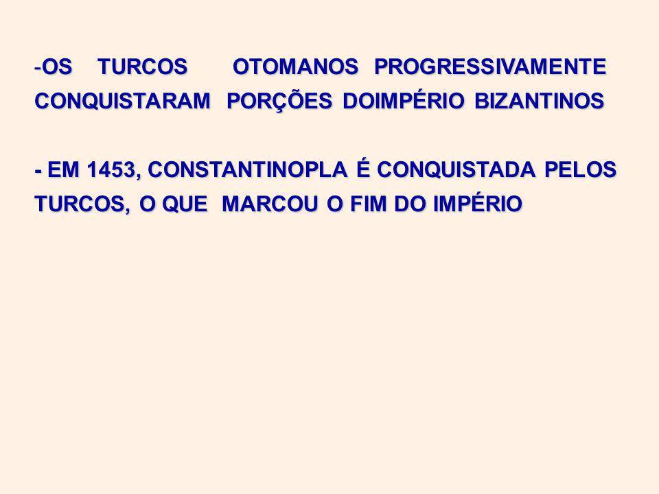 -OS TURCOS OTOMANOS PROGRESSIVAMENTE CONQUISTARAM PORÇÕES DOIMPÉRIO BIZANTINOS - EM 1453, CONSTANTINOPLA É CONQUISTADA PELOS TURCOS, O QUE MARCOU O FIM DO IMPÉRIO