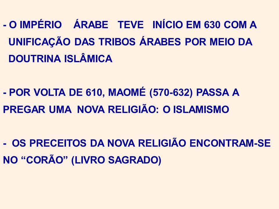- O IMPÉRIO ÁRABE TEVE INÍCIO EM 630 COM A UNIFICAÇÃO DAS TRIBOS ÁRABES POR MEIO DA DOUTRINA ISLÂMICA - POR VOLTA DE 610, MAOMÉ (570-632) PASSA A PREGAR UMA NOVA RELIGIÃO: O ISLAMISMO - OS PRECEITOS DA NOVA RELIGIÃO ENCONTRAM-SE NO CORÃO (LIVRO SAGRADO)