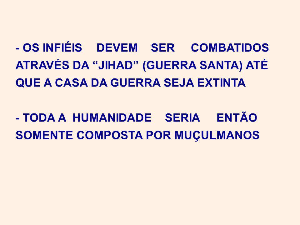 - OS INFIÉIS DEVEM SER COMBATIDOS ATRAVÉS DA JIHAD (GUERRA SANTA) ATÉ QUE A CASA DA GUERRA SEJA EXTINTA - TODA A HUMANIDADE SERIA ENTÃO SOMENTE COMPOSTA POR MUÇULMANOS