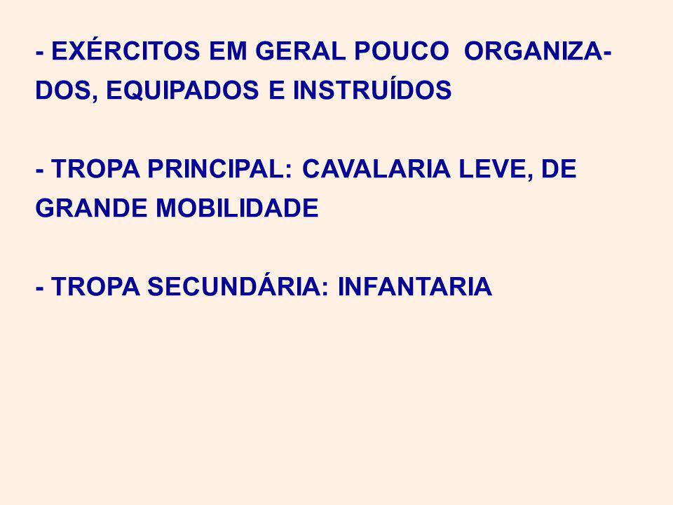 - EXÉRCITOS EM GERAL POUCO ORGANIZA- DOS, EQUIPADOS E INSTRUÍDOS - TROPA PRINCIPAL: CAVALARIA LEVE, DE GRANDE MOBILIDADE - TROPA SECUNDÁRIA: INFANTARIA