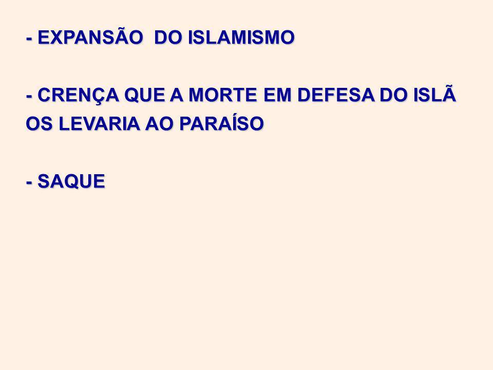 - EXPANSÃO DO ISLAMISMO - CRENÇA QUE A MORTE EM DEFESA DO ISLÃ OS LEVARIA AO PARAÍSO - SAQUE