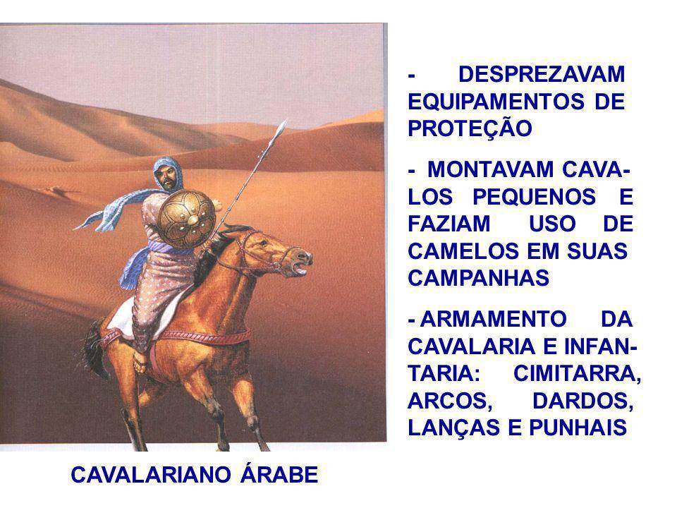 CAVALARIANO ÁRABE - DESPREZAVAM EQUIPAMENTOS DE PROTEÇÃO - MONTAVAM CAVA- LOS PEQUENOS E FAZIAM USO DE CAMELOS EM SUAS CAMPANHAS - ARMAMENTO DA CAVALARIA E INFAN- TARIA: CIMITARRA, ARCOS, DARDOS, LANÇAS E PUNHAIS