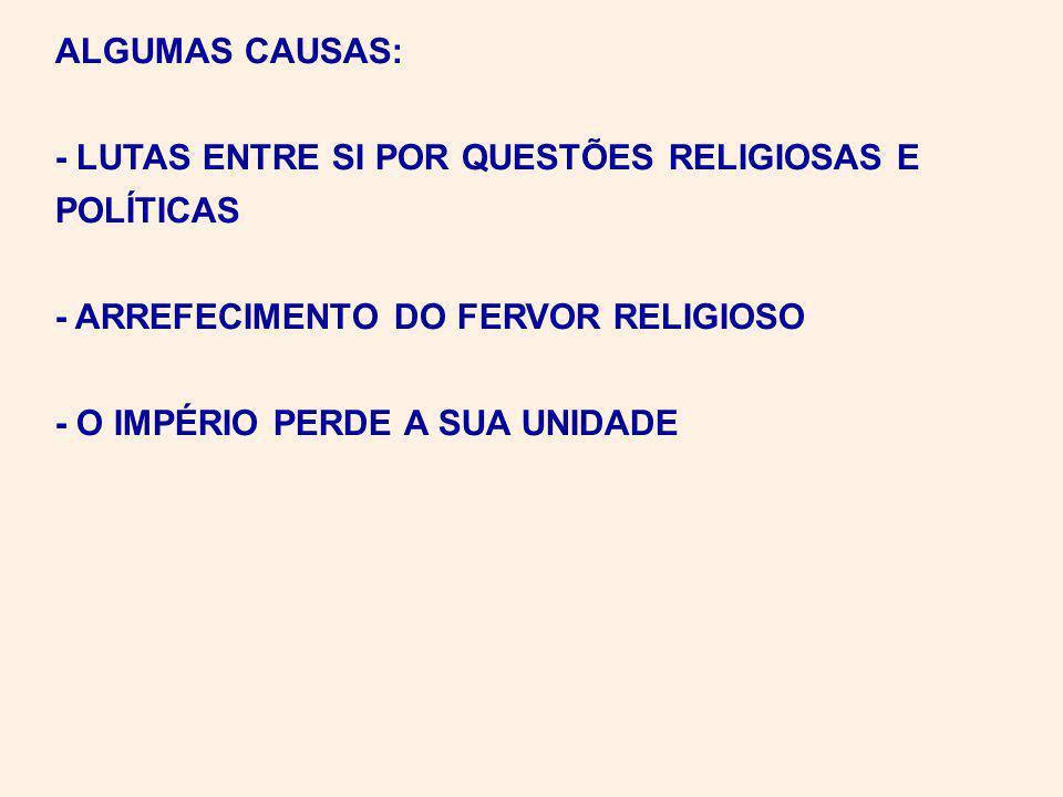 ALGUMAS CAUSAS: - LUTAS ENTRE SI POR QUESTÕES RELIGIOSAS E POLÍTICAS - ARREFECIMENTO DO FERVOR RELIGIOSO - O IMPÉRIO PERDE A SUA UNIDADE
